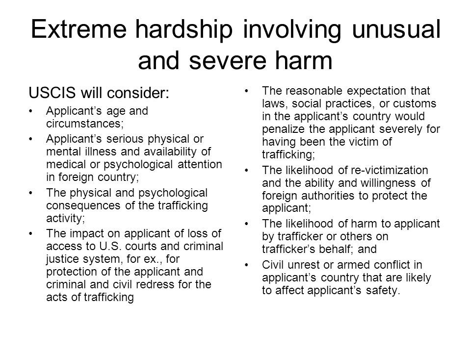 Extreme hardship involving unusual and severe harm USCIS will consider: Applicant's age and circumstances; Applicant's serious physical or mental illness and availability of medical or psychological attention in foreign country; The physical and psychological consequences of the trafficking activity; The impact on applicant of loss of access to U.S.