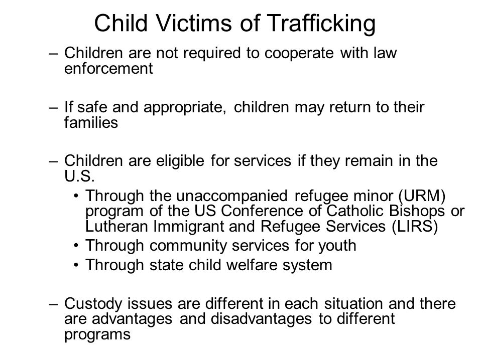 Child Victims of Trafficking –Children are not required to cooperate with law enforcement –If safe and appropriate, children may return to their families –Children are eligible for services if they remain in the U.S.