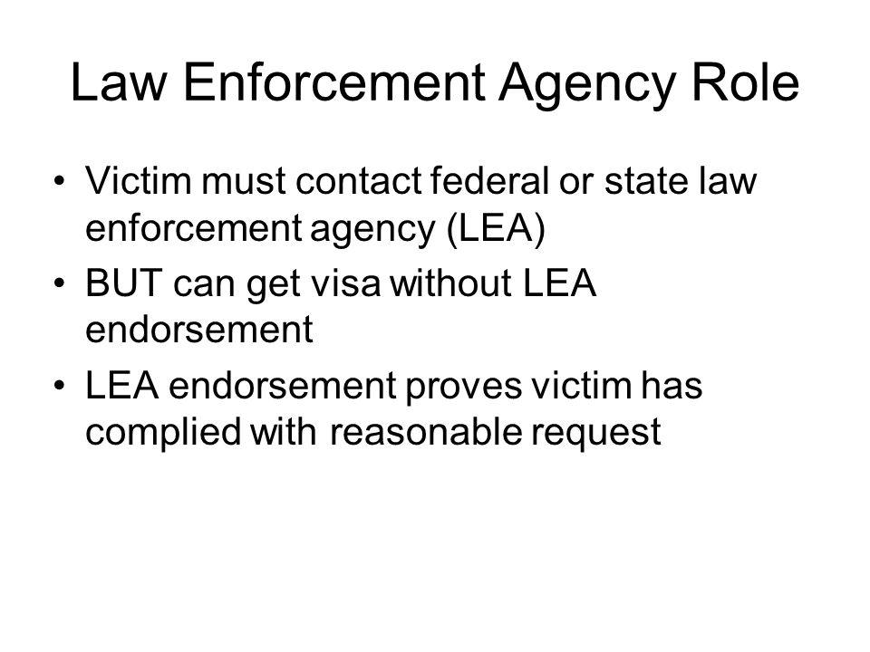 Law Enforcement Agency Role Victim must contact federal or state law enforcement agency (LEA) BUT can get visa without LEA endorsement LEA endorsement proves victim has complied with reasonable request