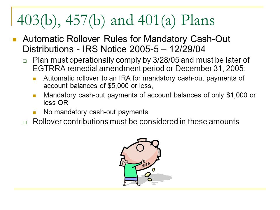403(b), 457(b) and 401(a) Plans Automatic Rollover Rules for Mandatory Cash-Out Distributions - IRS Notice 2005-5 – 12/29/04  Plan must operationally comply by 3/28/05 and must be later of EGTRRA remedial amendment period or December 31, 2005: Automatic rollover to an IRA for mandatory cash-out payments of account balances of $5,000 or less, Mandatory cash-out payments of account balances of only $1,000 or less OR No mandatory cash-out payments  Rollover contributions must be considered in these amounts