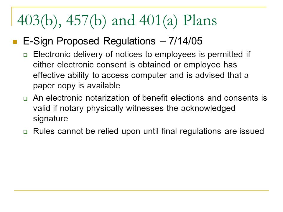 403(b), 457(b) and 401(a) Plans E-Sign Proposed Regulations – 7/14/05  Electronic delivery of notices to employees is permitted if either electronic consent is obtained or employee has effective ability to access computer and is advised that a paper copy is available  An electronic notarization of benefit elections and consents is valid if notary physically witnesses the acknowledged signature  Rules cannot be relied upon until final regulations are issued