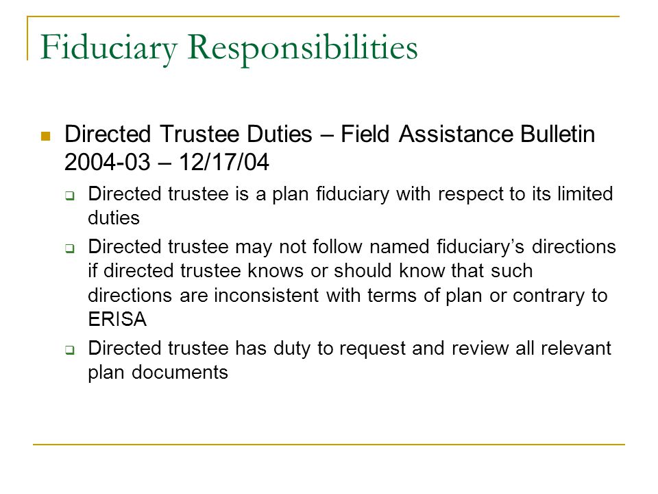Fiduciary Responsibilities Directed Trustee Duties – Field Assistance Bulletin 2004-03 – 12/17/04  Directed trustee is a plan fiduciary with respect to its limited duties  Directed trustee may not follow named fiduciary's directions if directed trustee knows or should know that such directions are inconsistent with terms of plan or contrary to ERISA  Directed trustee has duty to request and review all relevant plan documents
