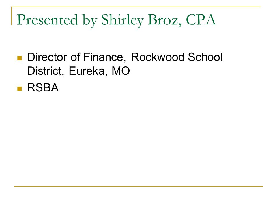 Presented by Shirley Broz, CPA Director of Finance, Rockwood School District, Eureka, MO RSBA