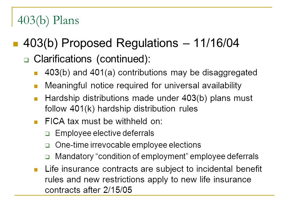 403(b) Plans 403(b) Proposed Regulations – 11/16/04  Clarifications (continued): 403(b) and 401(a) contributions may be disaggregated Meaningful notice required for universal availability Hardship distributions made under 403(b) plans must follow 401(k) hardship distribution rules FICA tax must be withheld on:  Employee elective deferrals  One-time irrevocable employee elections  Mandatory condition of employment employee deferrals Life insurance contracts are subject to incidental benefit rules and new restrictions apply to new life insurance contracts after 2/15/05