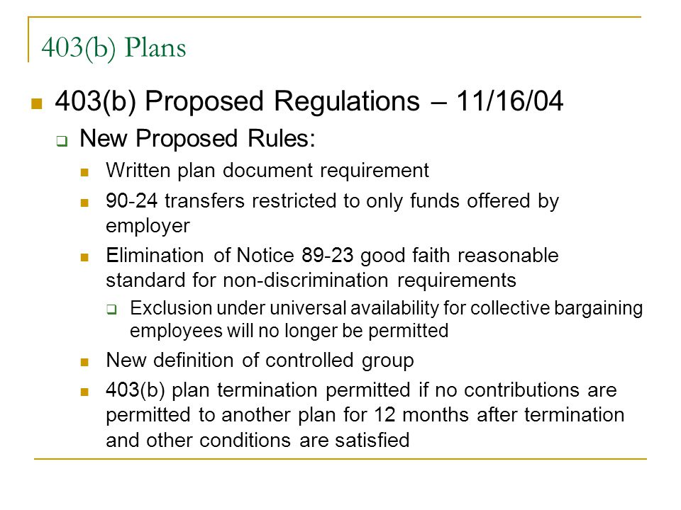 403(b) Plans 403(b) Proposed Regulations – 11/16/04  New Proposed Rules: Written plan document requirement 90-24 transfers restricted to only funds offered by employer Elimination of Notice 89-23 good faith reasonable standard for non-discrimination requirements  Exclusion under universal availability for collective bargaining employees will no longer be permitted New definition of controlled group 403(b) plan termination permitted if no contributions are permitted to another plan for 12 months after termination and other conditions are satisfied