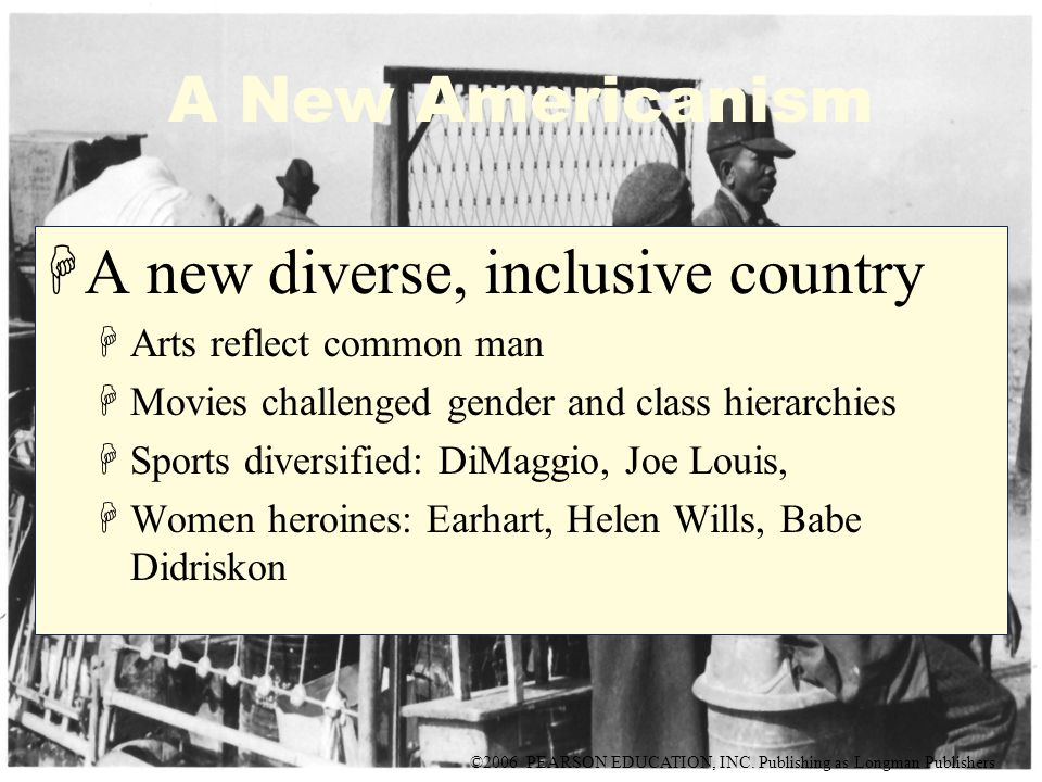 ©2006 PEARSON EDUCATION, INC. Publishing as Longman Publishers A New Americanism HA new diverse, inclusive country HArts reflect common man HMovies ch