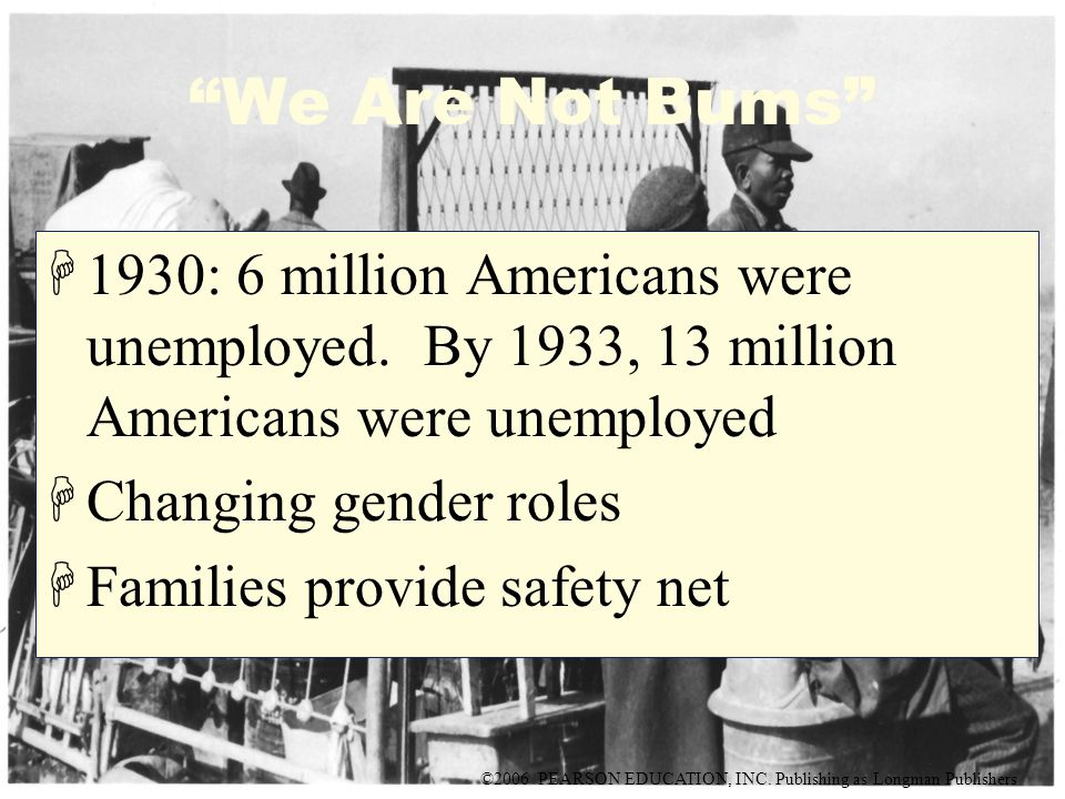 "©2006 PEARSON EDUCATION, INC. Publishing as Longman Publishers ""We Are Not Bums"" H1930: 6 million Americans were unemployed. By 1933, 13 million Ameri"