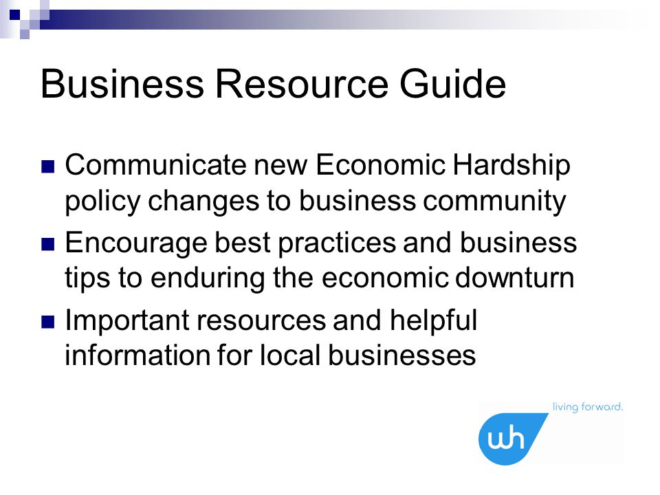 Business Resource Guide Communicate new Economic Hardship policy changes to business community Encourage best practices and business tips to enduring