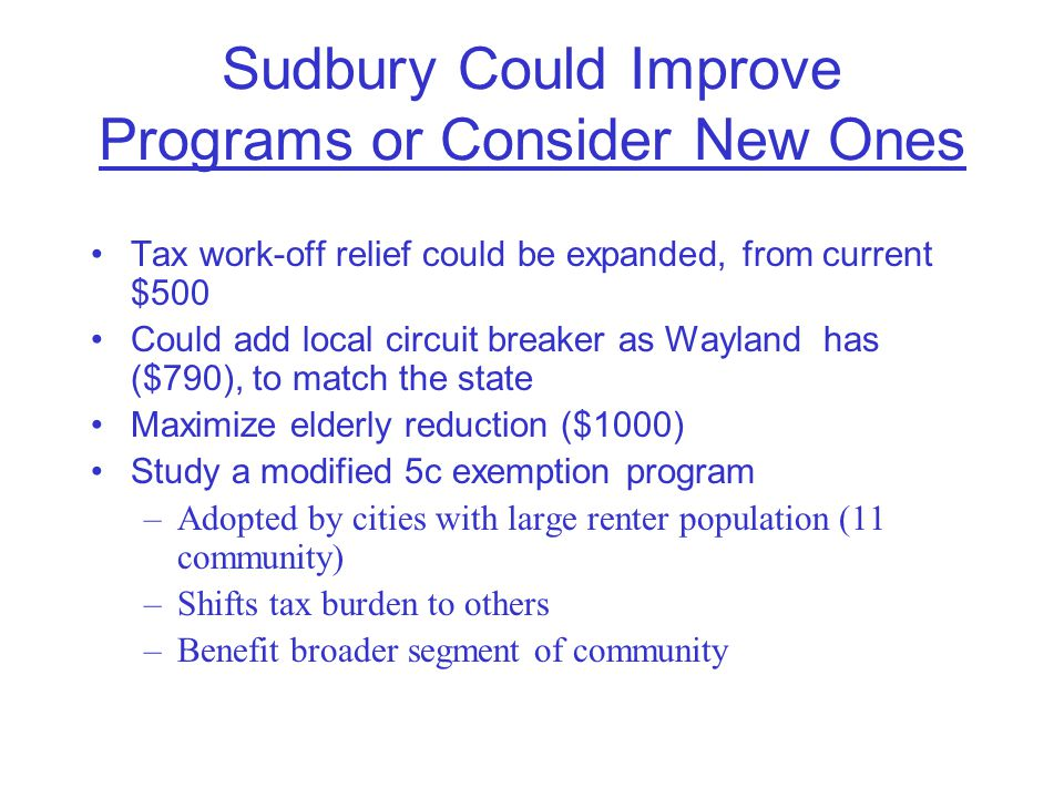 Sudbury Could Improve Programs or Consider New Ones Tax work-off relief could be expanded, from current $500 Could add local circuit breaker as Wayland has ($790), to match the state Maximize elderly reduction ($1000) Study a modified 5c exemption program –Adopted by cities with large renter population (11 community) –Shifts tax burden to others –Benefit broader segment of community