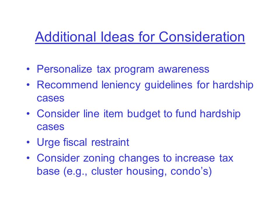 Additional Ideas for Consideration Personalize tax program awareness Recommend leniency guidelines for hardship cases Consider line item budget to fund hardship cases Urge fiscal restraint Consider zoning changes to increase tax base (e.g., cluster housing, condo's)