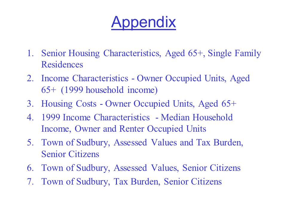 Appendix 1.Senior Housing Characteristics, Aged 65+, Single Family Residences 2.Income Characteristics - Owner Occupied Units, Aged 65+ (1999 household income) 3.Housing Costs - Owner Occupied Units, Aged 65+ 4.1999 Income Characteristics - Median Household Income, Owner and Renter Occupied Units 5.Town of Sudbury, Assessed Values and Tax Burden, Senior Citizens 6.Town of Sudbury, Assessed Values, Senior Citizens 7.Town of Sudbury, Tax Burden, Senior Citizens