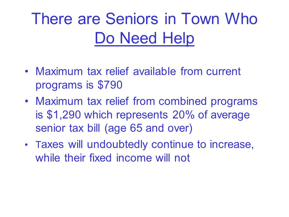 There are Seniors in Town Who Do Need Help Maximum tax relief available from current programs is $790 Maximum tax relief from combined programs is $1,290 which represents 20% of average senior tax bill (age 65 and over) T axes will undoubtedly continue to increase, while their fixed income will not