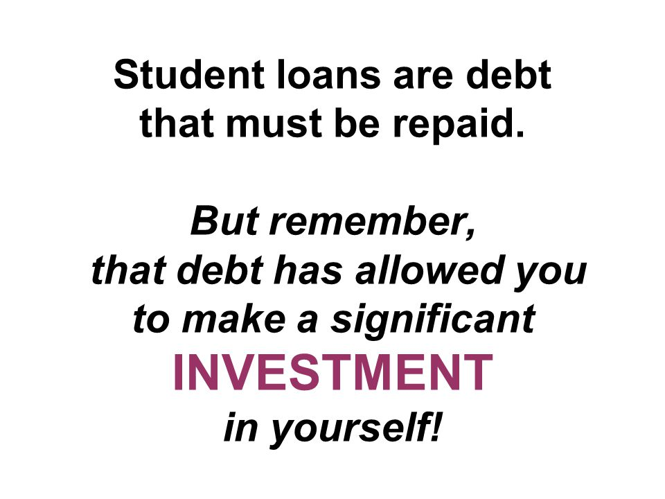 Student loans are debt that must be repaid.