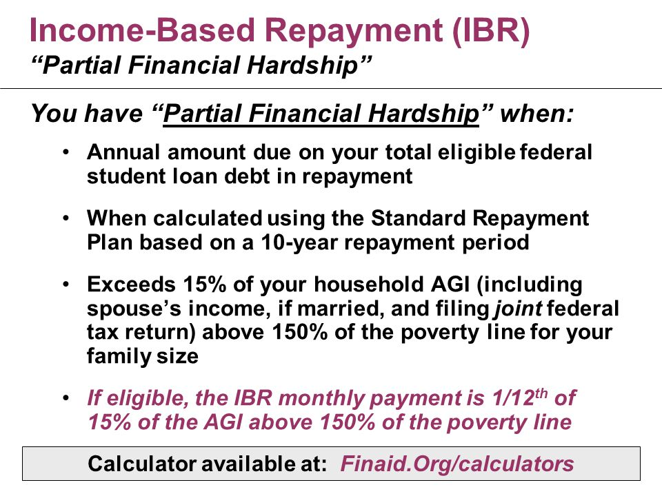 Income-Based Repayment (IBR) Partial Financial Hardship Annual amount due on your total eligible federal student loan debt in repayment When calculated using the Standard Repayment Plan based on a 10-year repayment period Exceeds 15% of your household AGI (including spouse's income, if married, and filing joint federal tax return) above 150% of the poverty line for your family size If eligible, the IBR monthly payment is 1/12 th of 15% of the AGI above 150% of the poverty line You have Partial Financial Hardship when: Calculator available at: Finaid.Org/calculators