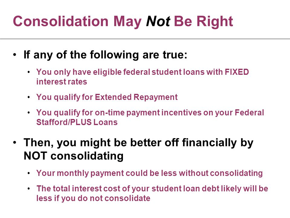 Consolidation May Not Be Right If any of the following are true: You only have eligible federal student loans with FIXED interest rates You qualify for Extended Repayment You qualify for on-time payment incentives on your Federal Stafford/PLUS Loans Then, you might be better off financially by NOT consolidating Your monthly payment could be less without consolidating The total interest cost of your student loan debt likely will be less if you do not consolidate