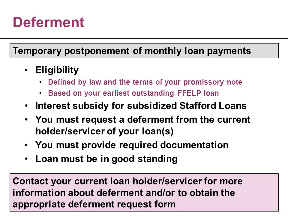 Deferment Eligibility Defined by law and the terms of your promissory note Based on your earliest outstanding FFELP loan Interest subsidy for subsidized Stafford Loans You must request a deferment from the current holder/servicer of your loan(s) You must provide required documentation Loan must be in good standing Temporary postponement of monthly loan payments Contact your current loan holder/servicer for more information about deferment and/or to obtain the appropriate deferment request form