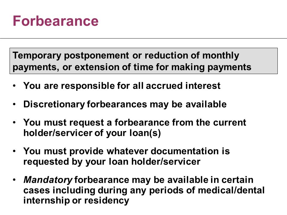 Forbearance You are responsible for all accrued interest Discretionary forbearances may be available You must request a forbearance from the current holder/servicer of your loan(s) You must provide whatever documentation is requested by your loan holder/servicer Mandatory forbearance may be available in certain cases including during any periods of medical/dental internship or residency Temporary postponement or reduction of monthly payments, or extension of time for making payments