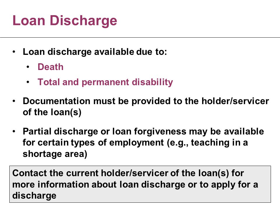 Loan Discharge Loan discharge available due to: Death Total and permanent disability Documentation must be provided to the holder/servicer of the loan(s) Partial discharge or loan forgiveness may be available for certain types of employment (e.g., teaching in a shortage area) Contact the current holder/servicer of the loan(s) for more information about loan discharge or to apply for a discharge