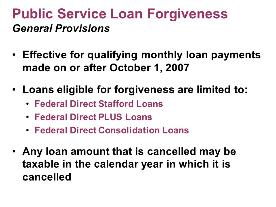 Public Service Loan Forgiveness General Provisions Effective for qualifying monthly loan payments made on or after October 1, 2007 Loans eligible for forgiveness are limited to: Federal Direct Stafford Loans Federal Direct PLUS Loans Federal Direct Consolidation Loans Any loan amount that is cancelled may be taxable in the calendar year in which it is cancelled