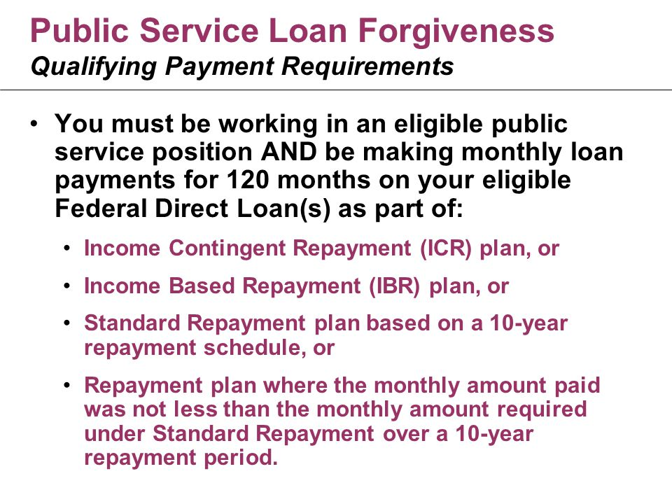 Public Service Loan Forgiveness Qualifying Payment Requirements You must be working in an eligible public service position AND be making monthly loan payments for 120 months on your eligible Federal Direct Loan(s) as part of: Income Contingent Repayment (ICR) plan, or Income Based Repayment (IBR) plan, or Standard Repayment plan based on a 10-year repayment schedule, or Repayment plan where the monthly amount paid was not less than the monthly amount required under Standard Repayment over a 10-year repayment period.