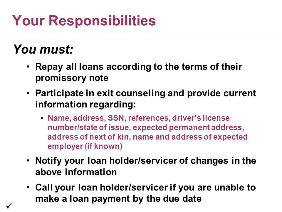 You must: Repay all loans according to the terms of their promissory note Participate in exit counseling and provide current information regarding: Name, address, SSN, references, driver's license number/state of issue, expected permanent address, address of next of kin, name and address of expected employer (if known) Notify your loan holder/servicer of changes in the above information Call your loan holder/servicer if you are unable to make a loan payment by the due date Your Responsibilities ü