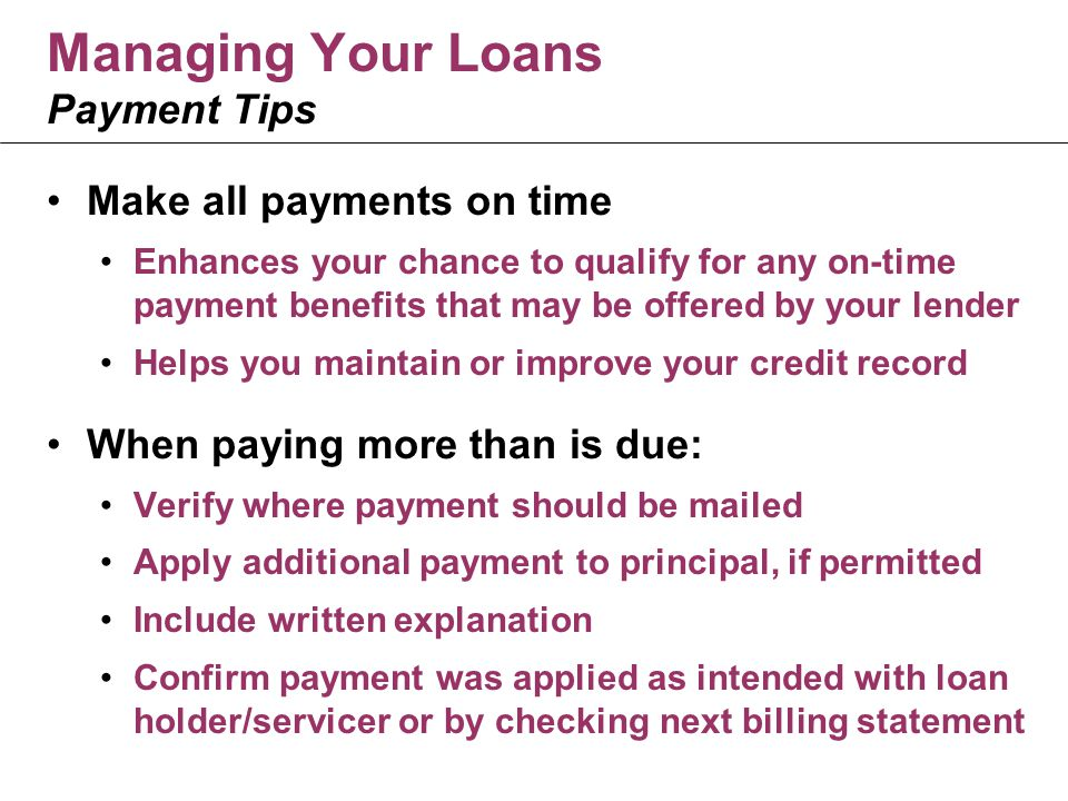 Make all payments on time Enhances your chance to qualify for any on-time payment benefits that may be offered by your lender Helps you maintain or improve your credit record When paying more than is due: Verify where payment should be mailed Apply additional payment to principal, if permitted Include written explanation Confirm payment was applied as intended with loan holder/servicer or by checking next billing statement Managing Your Loans Payment Tips