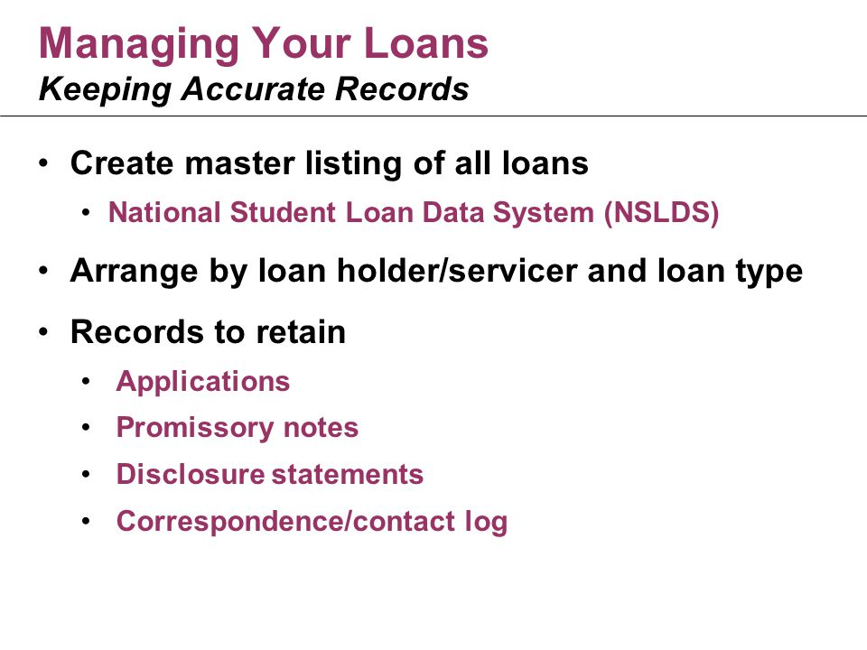 Managing Your Loans Keeping Accurate Records Create master listing of all loans National Student Loan Data System (NSLDS) Arrange by loan holder/servicer and loan type Records to retain Applications Promissory notes Disclosure statements Correspondence/contact log