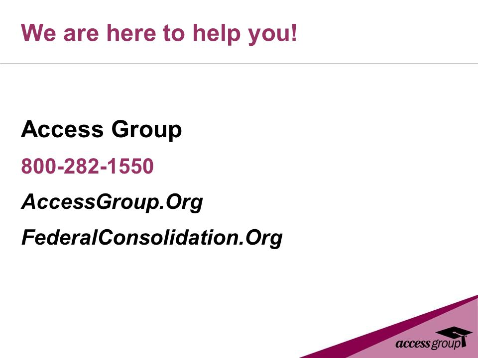 We are here to help you! Access Group 800-282-1550 AccessGroup.Org FederalConsolidation.Org