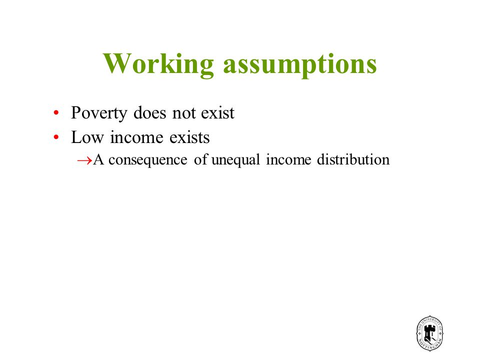 Working assumptions Poverty does not exist Low income exists  A consequence of unequal income distribution