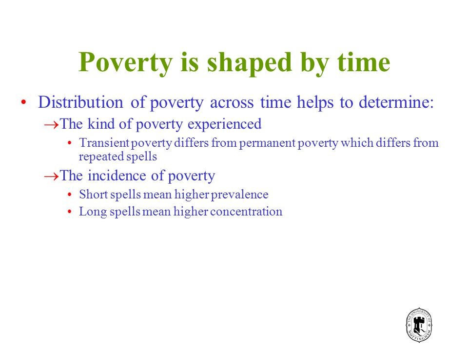 Poverty is shaped by time Distribution of poverty across time helps to determine:  The kind of poverty experienced Transient poverty differs from permanent poverty which differs from repeated spells  The incidence of poverty Short spells mean higher prevalence Long spells mean higher concentration