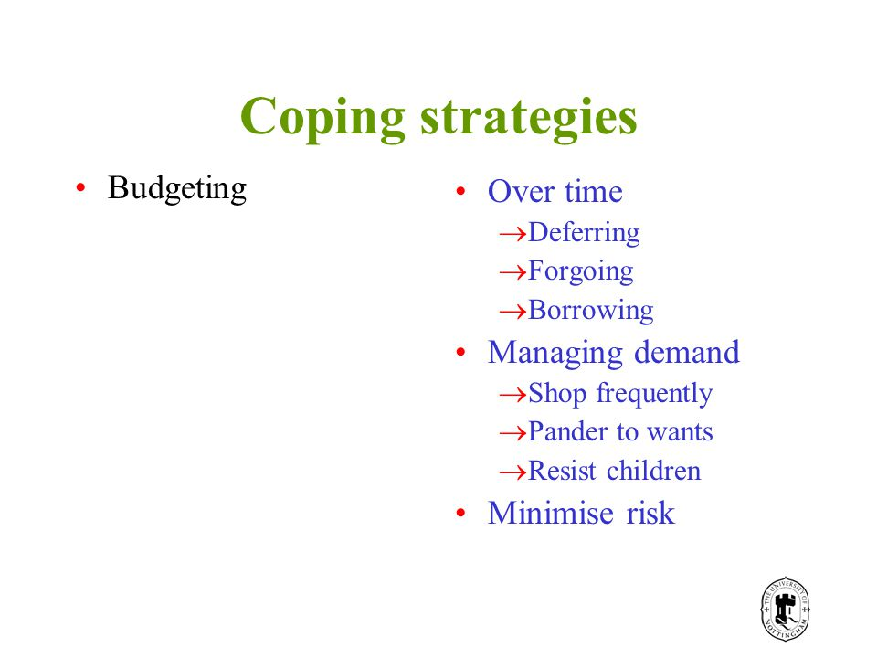 Coping strategies Budgeting Over time  Deferring  Forgoing  Borrowing Managing demand  Shop frequently  Pander to wants  Resist children Minimise risk