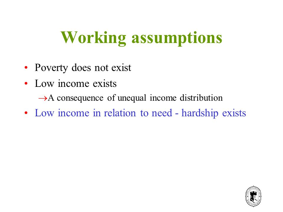 Working assumptions Poverty does not exist Low income exists  A consequence of unequal income distribution Low income in relation to need - hardship exists