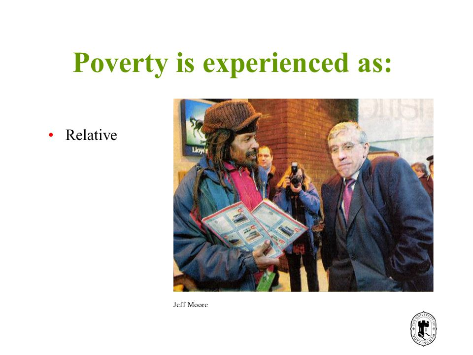 Poverty is experienced as: Relative Jeff Moore