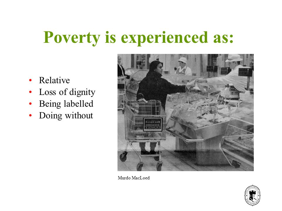 Poverty is experienced as: Relative Loss of dignity Being labelled Doing without Murdo MacLoed