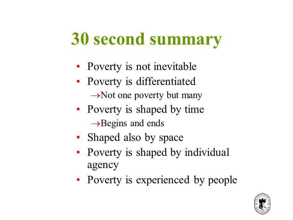 30 second summary Poverty is not inevitable Poverty is differentiated  Not one poverty but many Poverty is shaped by time  Begins and ends Shaped also by space Poverty is shaped by individual agency Poverty is experienced by people