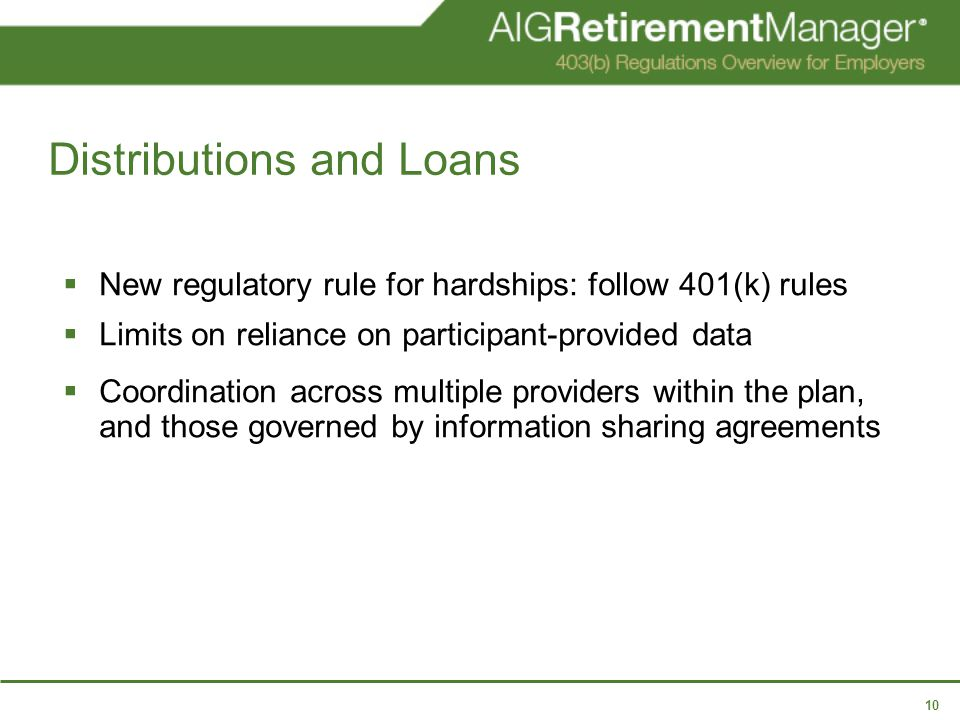 10 Distributions and Loans  New regulatory rule for hardships: follow 401(k) rules  Limits on reliance on participant-provided data  Coordination across multiple providers within the plan, and those governed by information sharing agreements