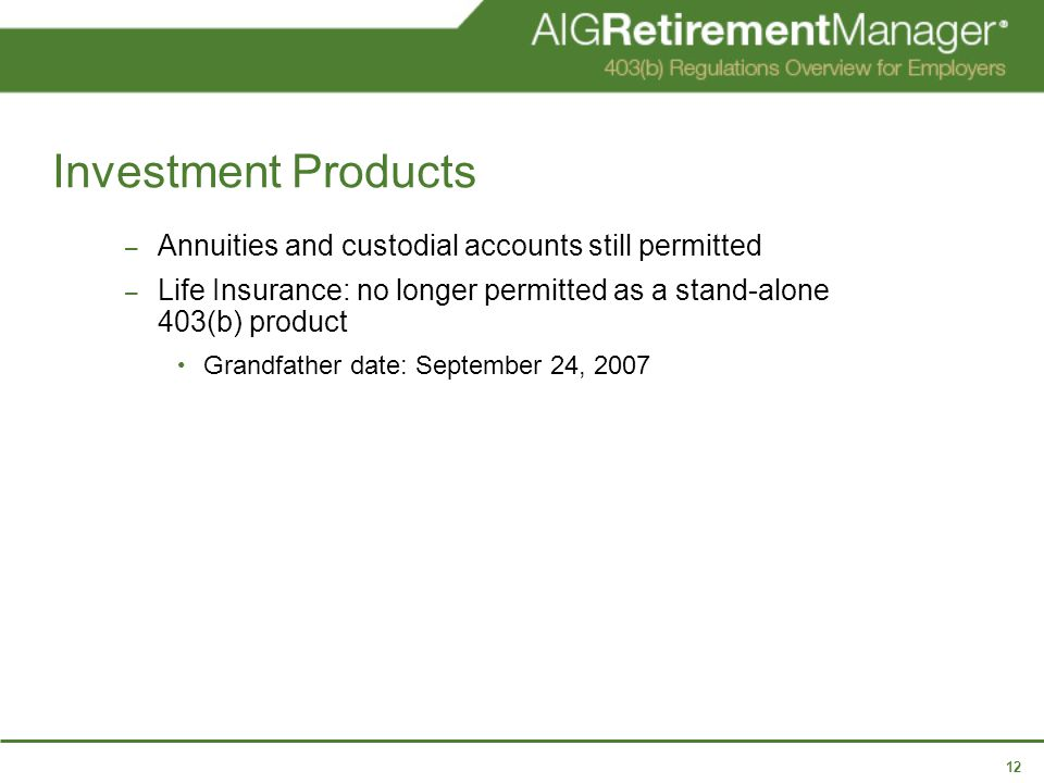 12 Investment Products – Annuities and custodial accounts still permitted – Life Insurance: no longer permitted as a stand-alone 403(b) product Grandfather date: September 24, 2007