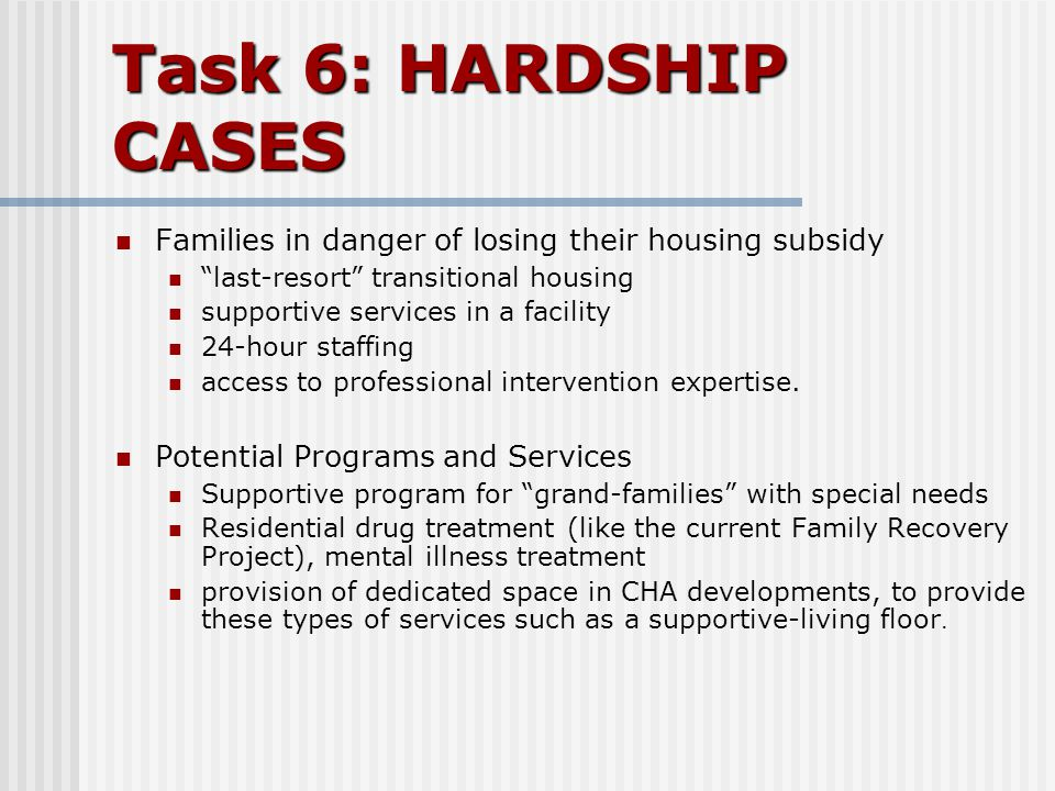 "Task 6: HARDSHIP CASES Families in danger of losing their housing subsidy ""last-resort"" transitional housing supportive services in a facility 24-hour"