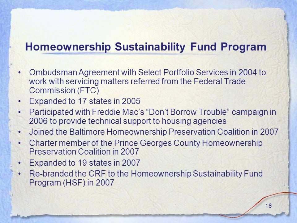 16 Homeownership Sustainability Fund Program Ombudsman Agreement with Select Portfolio Services in 2004 to work with servicing matters referred from the Federal Trade Commission (FTC) Expanded to 17 states in 2005 Participated with Freddie Mac's Don't Borrow Trouble campaign in 2006 to provide technical support to housing agencies Joined the Baltimore Homeownership Preservation Coalition in 2007 Charter member of the Prince Georges County Homeownership Preservation Coalition in 2007 Expanded to 19 states in 2007 Re-branded the CRF to the Homeownership Sustainability Fund Program (HSF) in 2007