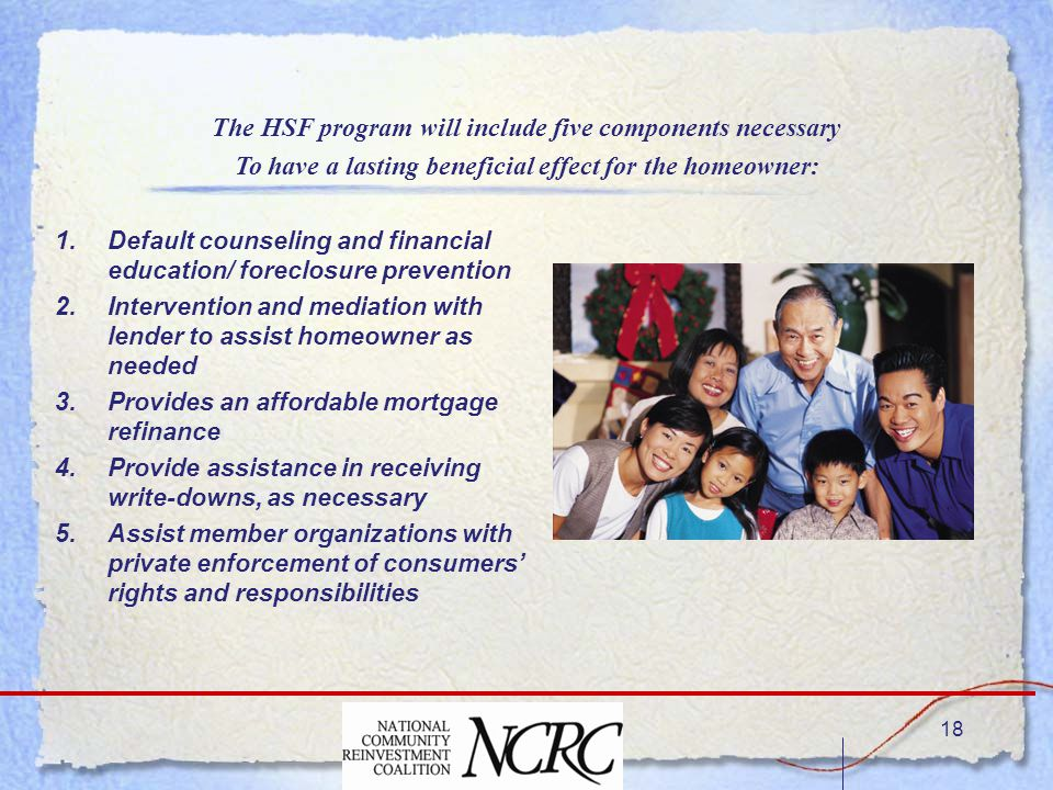 18 1.Default counseling and financial education/ foreclosure prevention 2.Intervention and mediation with lender to assist homeowner as needed 3.Provides an affordable mortgage refinance 4.Provide assistance in receiving write-downs, as necessary 5.Assist member organizations with private enforcement of consumers' rights and responsibilities The HSF program will include five components necessary To have a lasting beneficial effect for the homeowner: