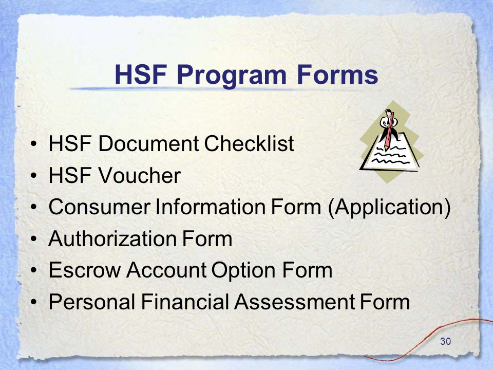 30 HSF Program Forms HSF Document Checklist HSF Voucher Consumer Information Form (Application) Authorization Form Escrow Account Option Form Personal Financial Assessment Form
