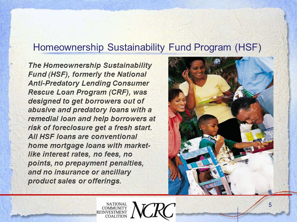 5 The Homeownership Sustainability Fund (HSF), formerly the National Anti-Predatory Lending Consumer Rescue Loan Program (CRF), was designed to get borrowers out of abusive and predatory loans with a remedial loan and help borrowers at risk of foreclosure get a fresh start.