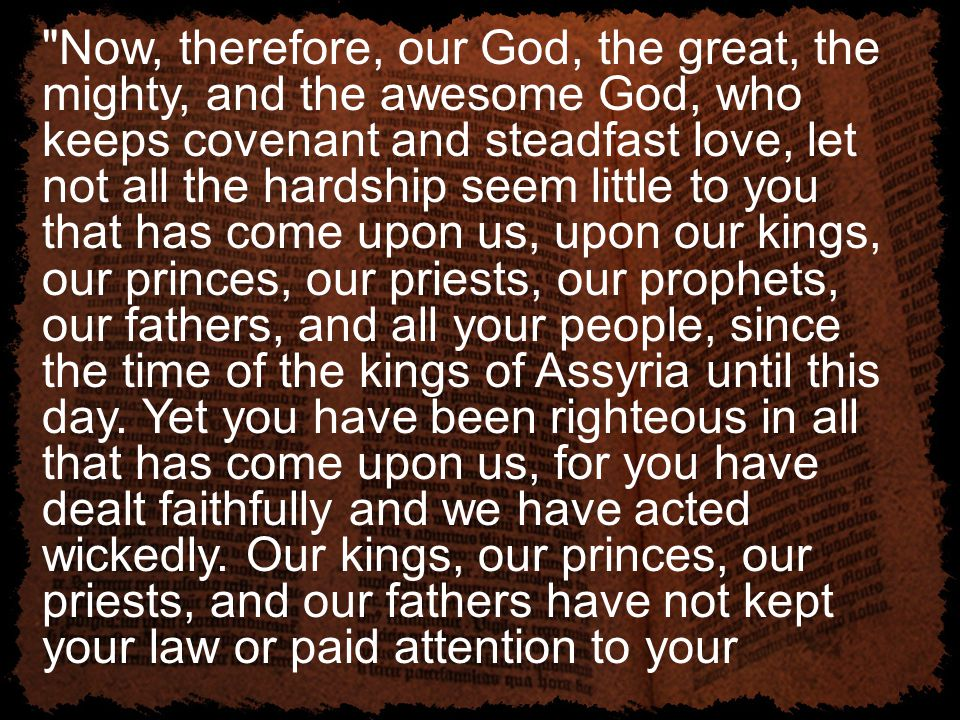 Now, therefore, our God, the great, the mighty, and the awesome God, who keeps covenant and steadfast love, let not all the hardship seem little to you that has come upon us, upon our kings, our princes, our priests, our prophets, our fathers, and all your people, since the time of the kings of Assyria until this day.