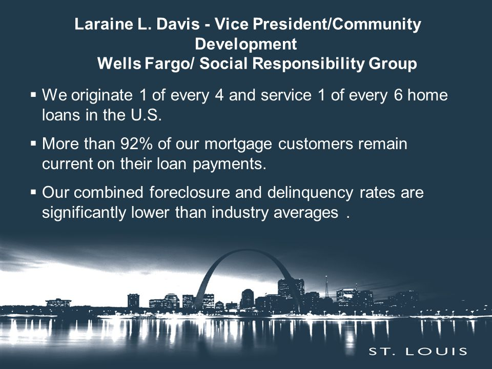 Laraine L. Davis - Vice President/Community Development Wells Fargo/ Social Responsibility Group  We originate 1 of every 4 and service 1 of every 6