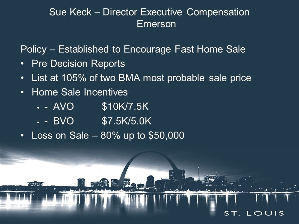 Sue Keck – Director Executive Compensation Emerson Policy – Established to Encourage Fast Home Sale Pre Decision Reports List at 105% of two BMA most probable sale price Home Sale Incentives - AVO $10K/7.5K - BVO $7.5K/5.0K Loss on Sale – 80% up to $50,000