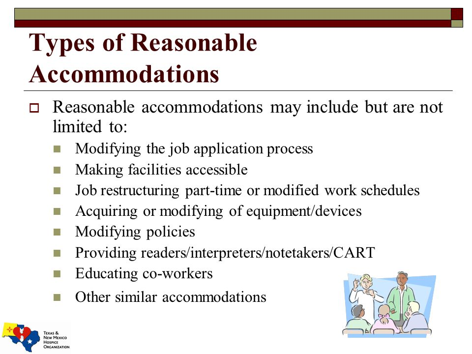 Types of Reasonable Accommodations  Reasonable accommodations may include but are not limited to: Modifying the job application process Making facilities accessible Job restructuring part-time or modified work schedules Acquiring or modifying of equipment/devices Modifying policies Providing readers/interpreters/notetakers/CART Educating co-workers Other similar accommodations