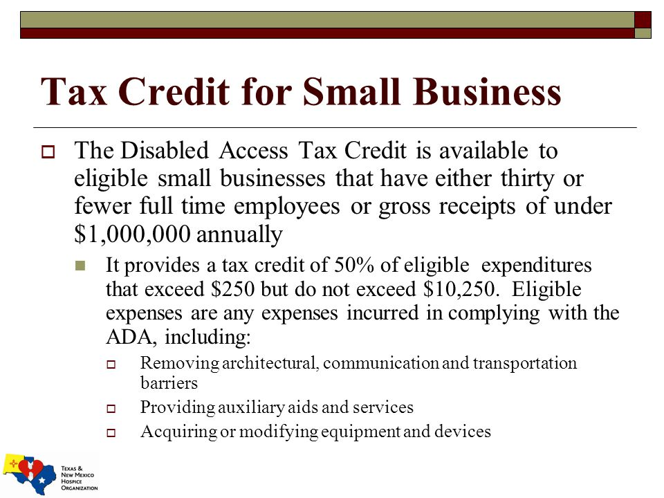 Tax Credit for Small Business  The Disabled Access Tax Credit is available to eligible small businesses that have either thirty or fewer full time employees or gross receipts of under $1,000,000 annually It provides a tax credit of 50% of eligible expenditures that exceed $250 but do not exceed $10,250.