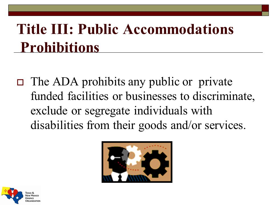 Title III: Public Accommodations Prohibitions  The ADA prohibits any public or private funded facilities or businesses to discriminate, exclude or segregate individuals with disabilities from their goods and/or services.