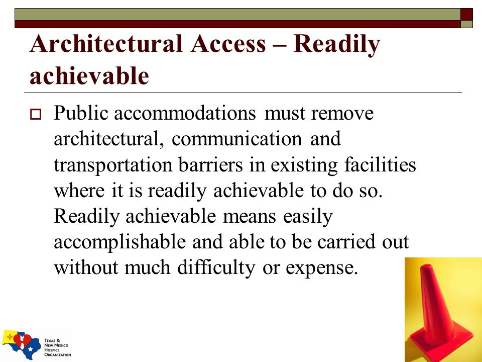 Architectural Access – Readily achievable  Public accommodations must remove architectural, communication and transportation barriers in existing facilities where it is readily achievable to do so.