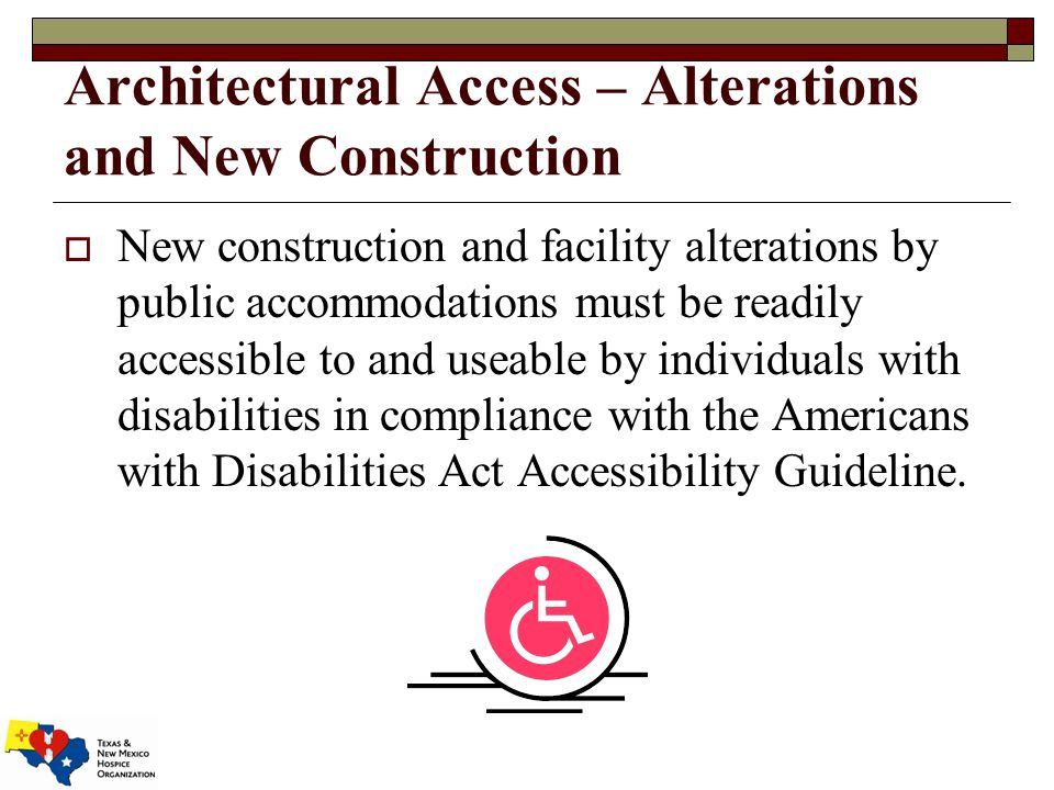 Architectural Access – Alterations and New Construction  New construction and facility alterations by public accommodations must be readily accessible to and useable by individuals with disabilities in compliance with the Americans with Disabilities Act Accessibility Guideline.